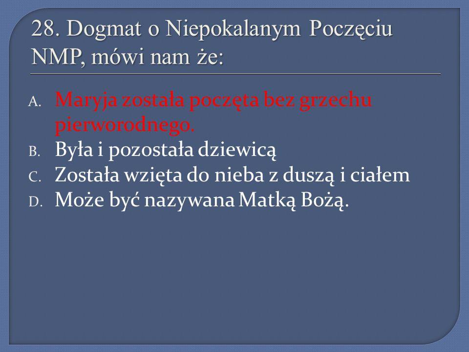 28. Dogmat o Niepokalanym Poczęciu NMP, mówi nam że: A. Maryja została poczęta bez grzechu pierworodnego. B. Była i pozostała dziewicą C. Została wzię