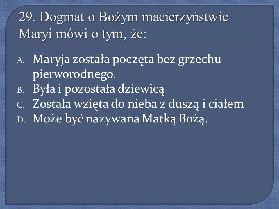 29. Dogmat o Bożym macierzyństwie Maryi mówi o tym, że: A. Maryja została poczęta bez grzechu pierworodnego. B. Była i pozostała dziewicą C. Została w