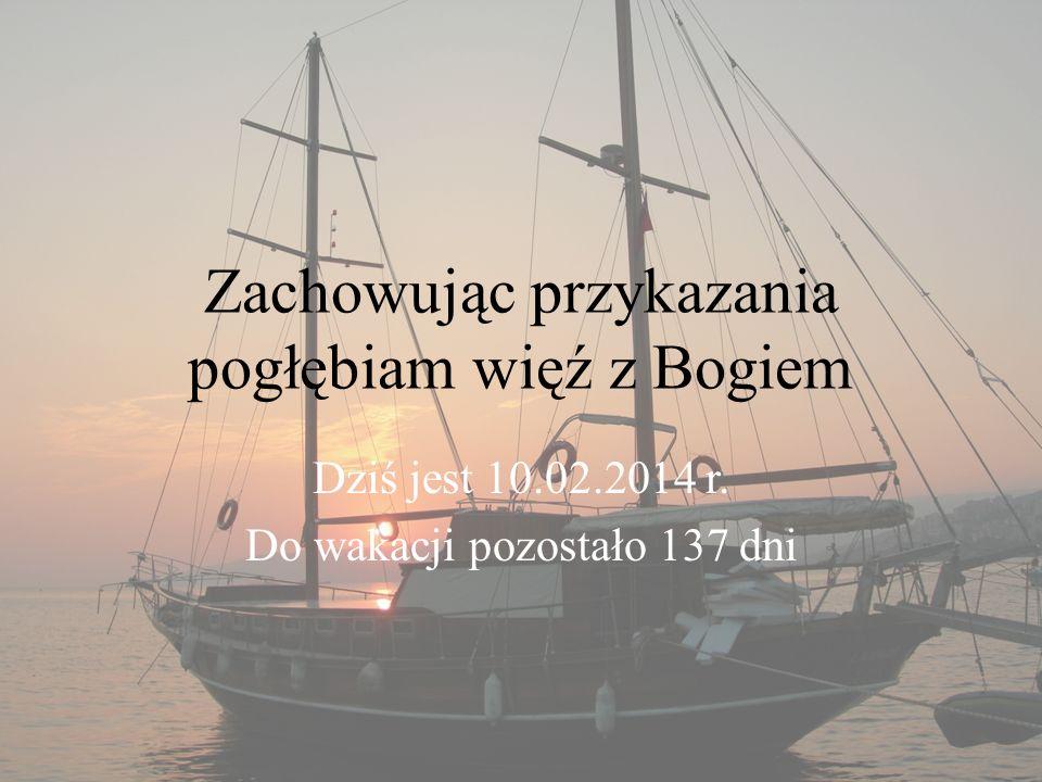 Zachowując przykazania pogłębiam więź z Bogiem Dziś jest 10.02.2014 r. Do wakacji pozostało 137 dni