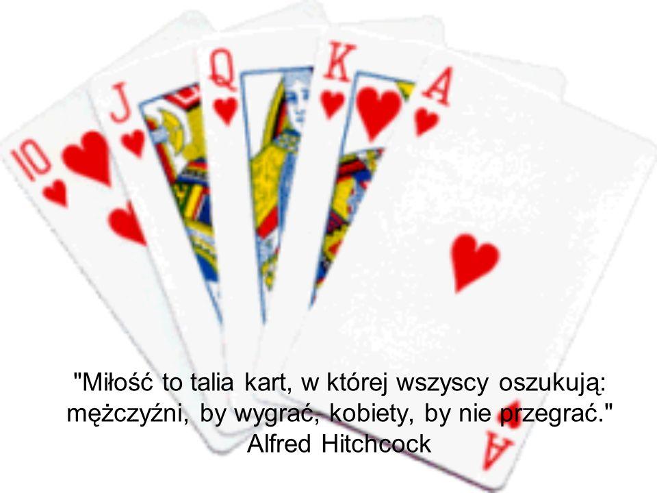 Miłość to talia kart, w której wszyscy oszukują: mężczyźni, by wygrać, kobiety, by nie przegrać. Alfred Hitchcock