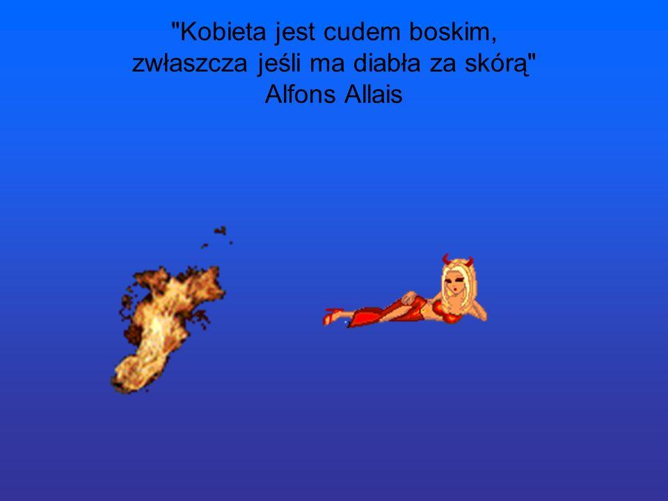 Kobieta jest cudem boskim, zwłaszcza jeśli ma diabła za skórą Alfons Allais