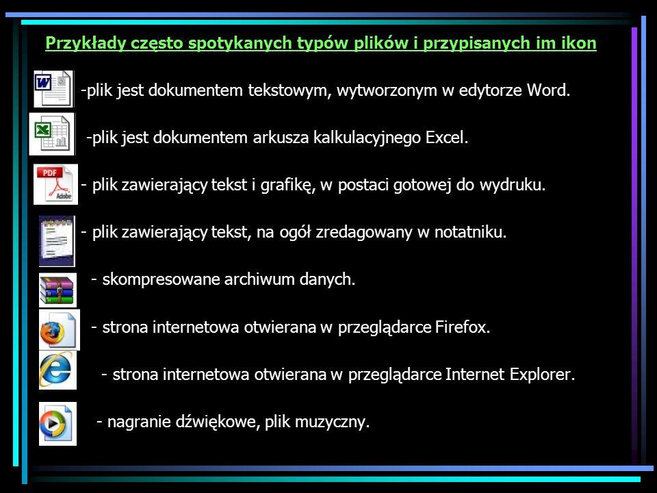 Przykłady często spotykanych typów plików i przypisanych im ikon -plik jest dokumentem tekstowym, wytworzonym w edytorze Word. -plik jest dokumentem a