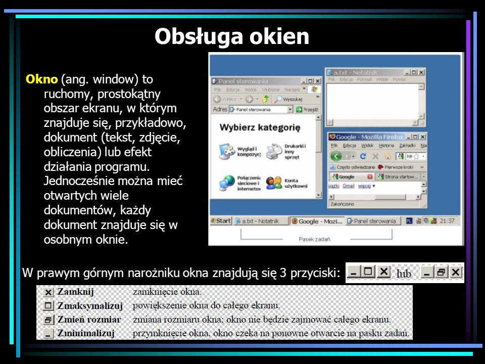 Obsługa okien Okno (ang. window) to ruchomy, prostokątny obszar ekranu, w którym znajduje się, przykładowo, dokument (tekst, zdjęcie, obliczenia) lub