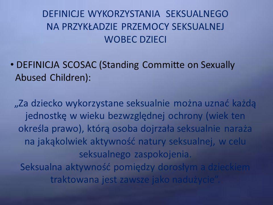 DEFINICJE WYKORZYSTANIA SEKSUALNEGO NA PRZYKŁADZIE PRZEMOCY SEKSUALNEJ WOBEC DZIECI DEFINICJA SCOSAC (Standing Committe on Sexually Abused Children): Za dziecko wykorzystane seksualnie można uznać każdą jednostkę w wieku bezwzględnej ochrony (wiek ten określa prawo), którą osoba dojrzała seksualnie naraża na jakąkolwiek aktywność natury seksualnej, w celu seksualnego zaspokojenia.
