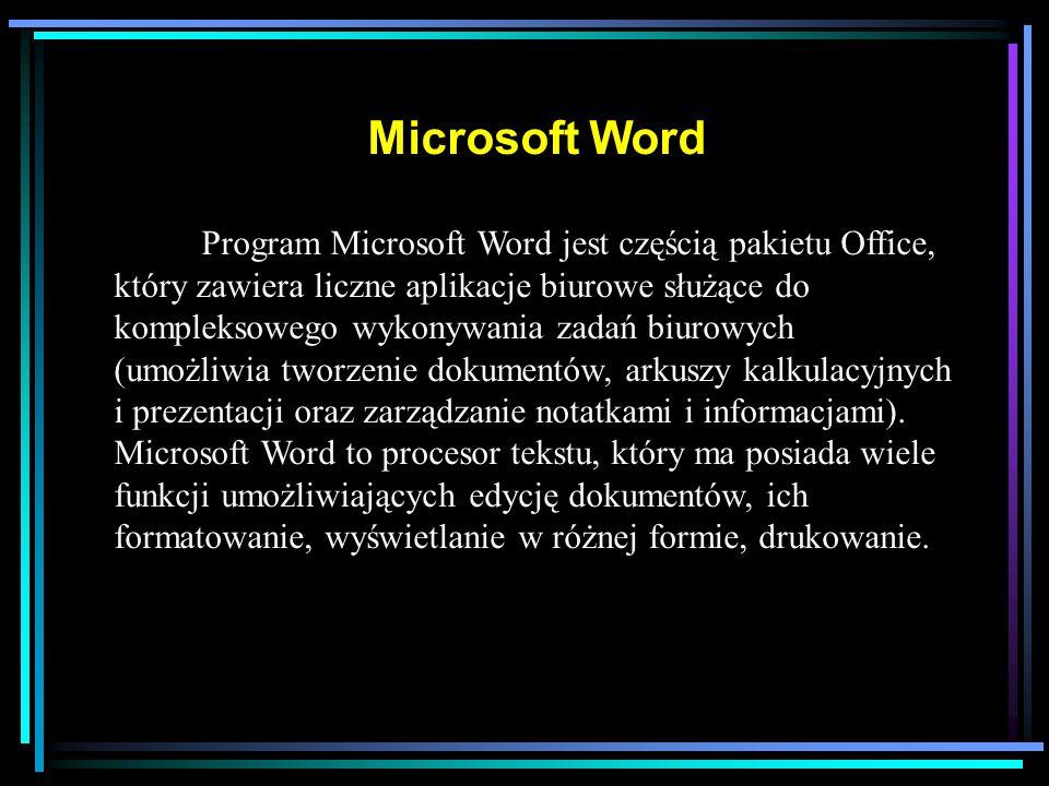 Microsoft Word Program Microsoft Word jest częścią pakietu Office, który zawiera liczne aplikacje biurowe służące do kompleksowego wykonywania zadań biurowych (umożliwia tworzenie dokumentów, arkuszy kalkulacyjnych i prezentacji oraz zarządzanie notatkami i informacjami).