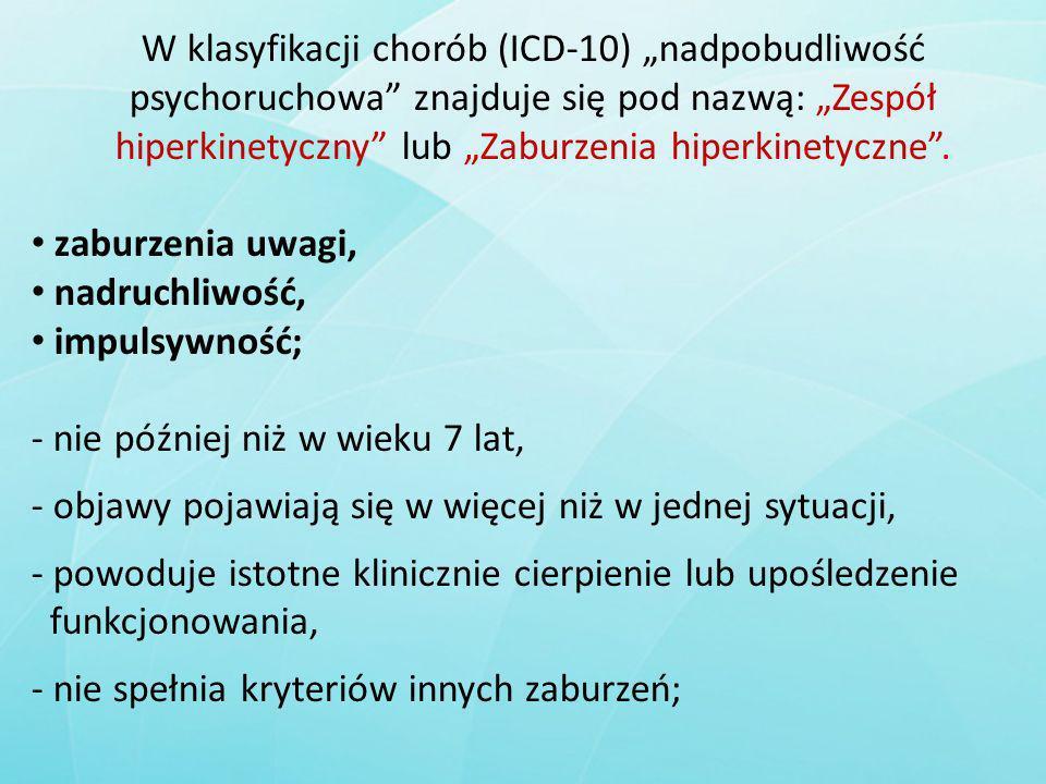 W klasyfikacji chorób (ICD-10) nadpobudliwość psychoruchowa znajduje się pod nazwą: Zespół hiperkinetyczny lub Zaburzenia hiperkinetyczne. zaburzenia