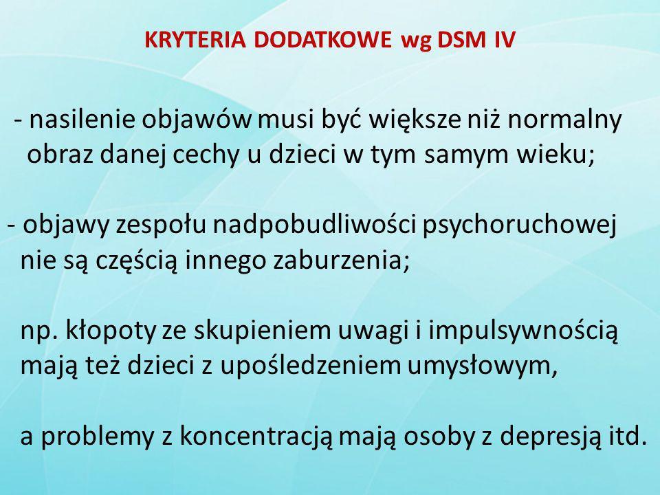 KRYTERIA DODATKOWE wg DSM IV - nasilenie objawów musi być większe niż normalny obraz danej cechy u dzieci w tym samym wieku; - objawy zespołu nadpobud
