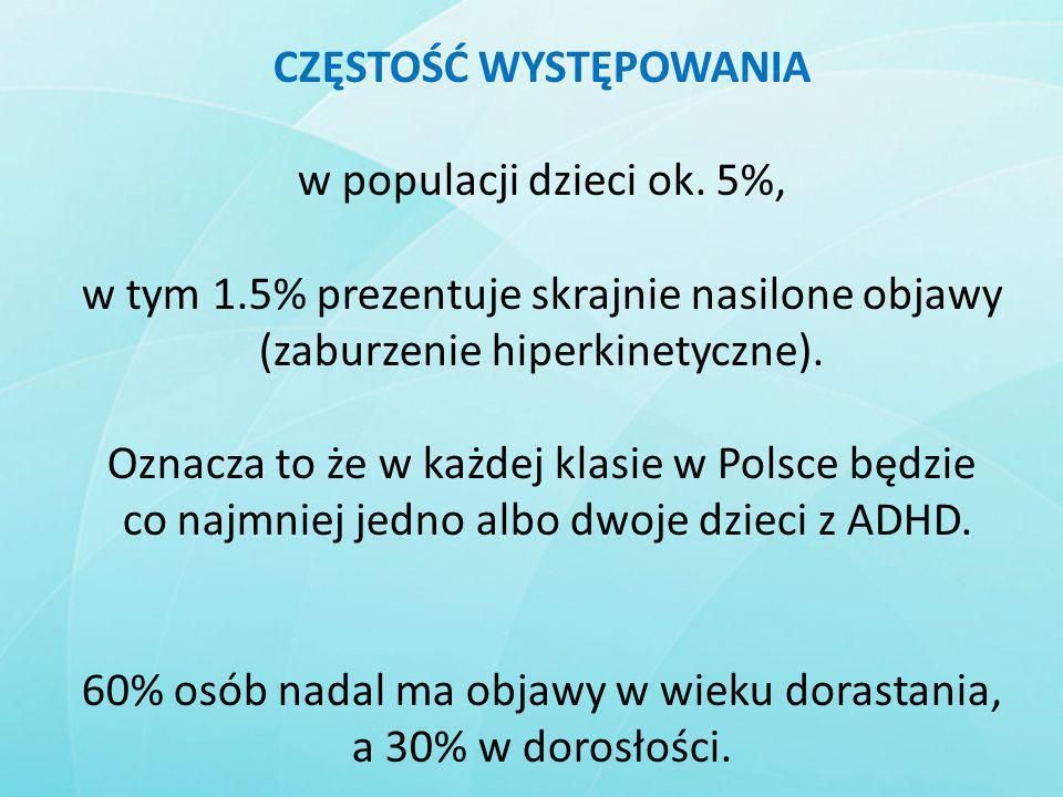 CZĘSTOŚĆ WYSTĘPOWANIA w populacji dzieci ok. 5%, w tym 1.5% prezentuje skrajnie nasilone objawy (zaburzenie hiperkinetyczne). Oznacza to że w każdej k