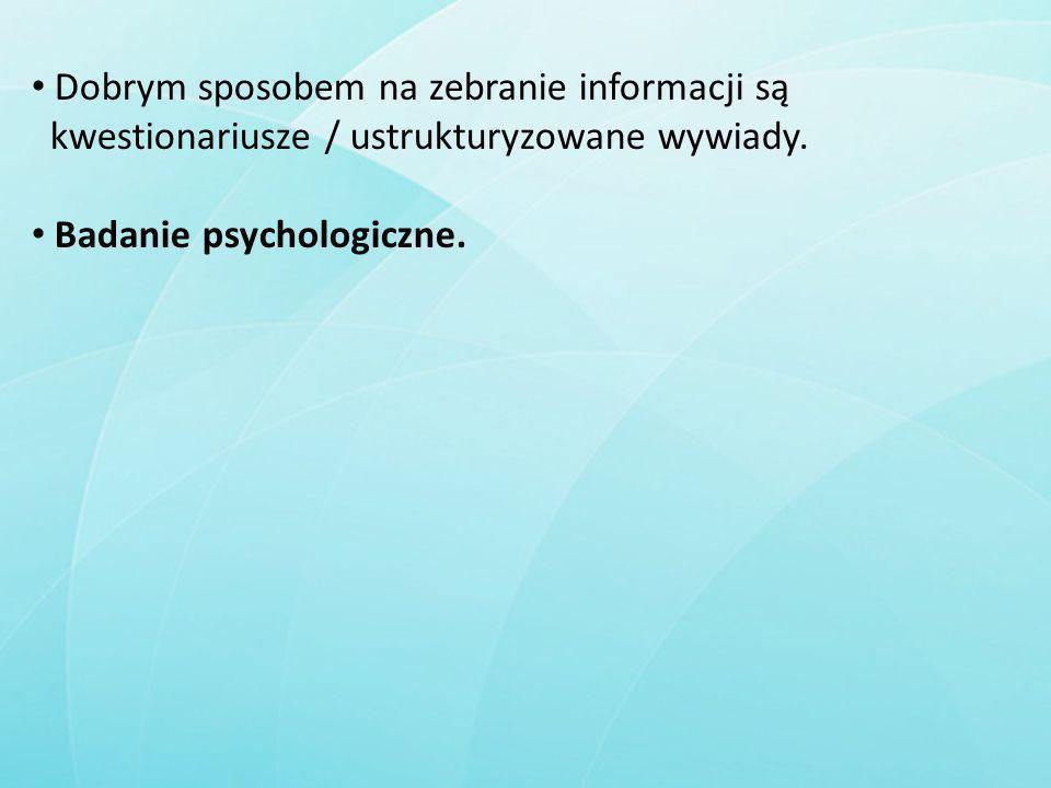 Dobrym sposobem na zebranie informacji są kwestionariusze / ustrukturyzowane wywiady. Badanie psychologiczne.