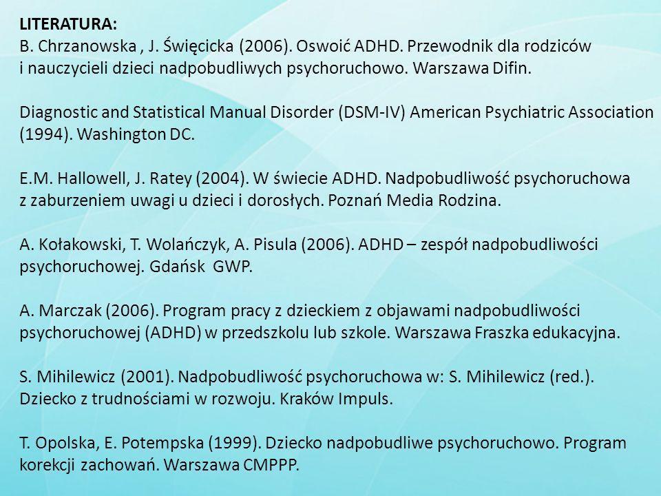 LITERATURA: B. Chrzanowska, J. Święcicka (2006). Oswoić ADHD. Przewodnik dla rodziców i nauczycieli dzieci nadpobudliwych psychoruchowo. Warszawa Difi