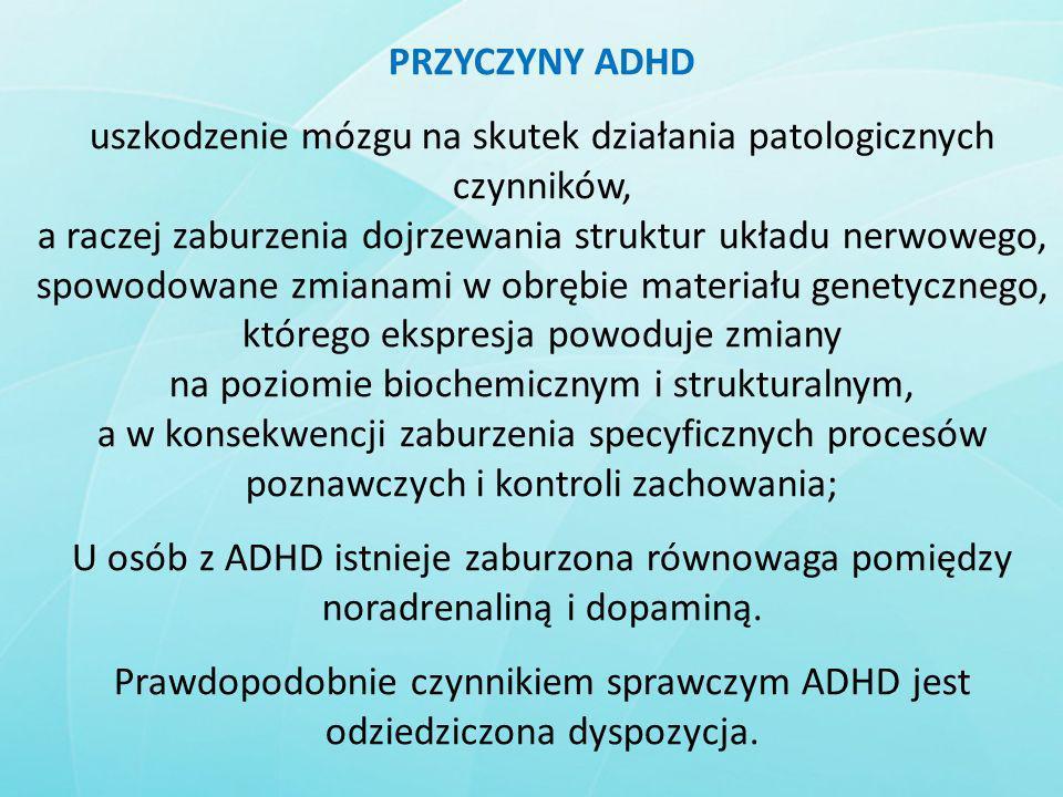 PRZYCZYNY ADHD uszkodzenie mózgu na skutek działania patologicznych czynników, a raczej zaburzenia dojrzewania struktur układu nerwowego, spowodowane