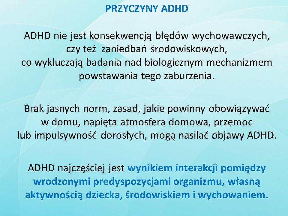 PRZYCZYNY ADHD ADHD nie jest konsekwencją błędów wychowawczych, czy też zaniedbań środowiskowych, co wykluczają badania nad biologicznym mechanizmem p