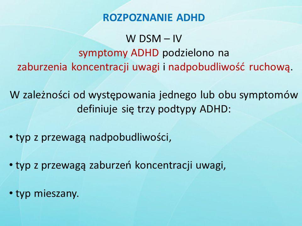 ROZPOZNANIE ADHD W DSM – IV symptomy ADHD podzielono na zaburzenia koncentracji uwagi i nadpobudliwość ruchową. W zależności od występowania jednego l