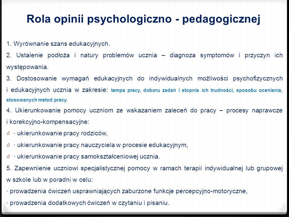 Rola opinii psychologiczno - pedagogicznej 1. Wyrównanie szans edukacyjnych. 2. Ustalenie podłoża i natury problemów ucznia – diagnoza symptomów i prz