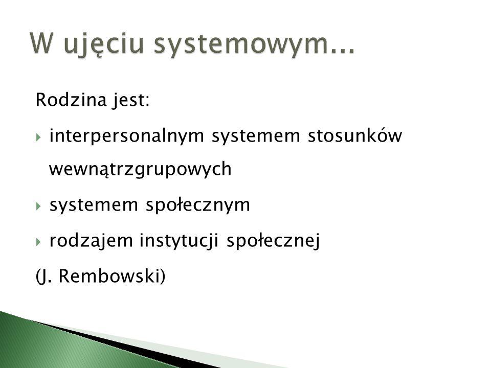 Rodzina jest: interpersonalnym systemem stosunków wewnątrzgrupowych systemem społecznym rodzajem instytucji społecznej (J. Rembowski)