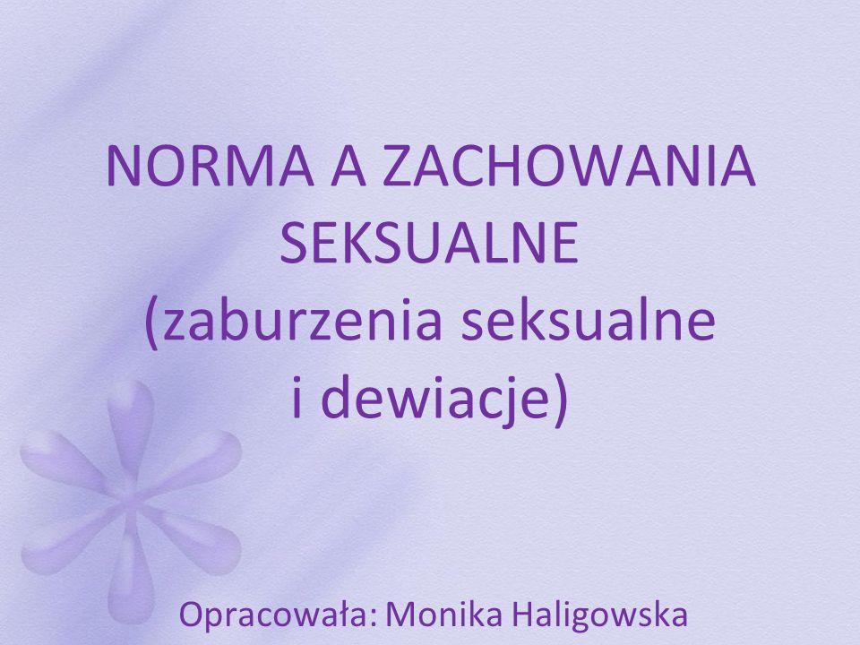 NORMA A ZACHOWANIA SEKSUALNE (zaburzenia seksualne i dewiacje) Opracowała: Monika Haligowska