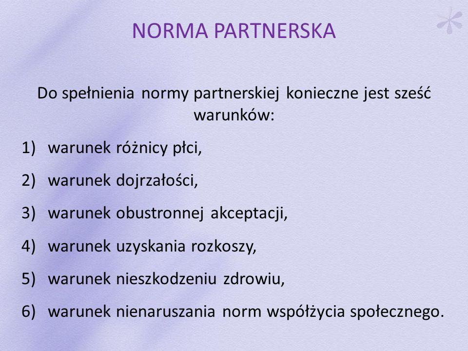 NORMA PARTNERSKA Do spełnienia normy partnerskiej konieczne jest sześć warunków: 1)warunek różnicy płci, 2)warunek dojrzałości, 3)warunek obustronnej