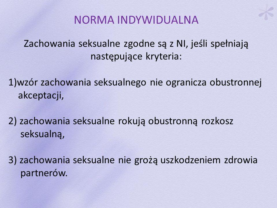 NORMA INDYWIDUALNA Zachowania seksualne zgodne są z NI, jeśli spełniają następujące kryteria: 1)wzór zachowania seksualnego nie ogranicza obustronnej