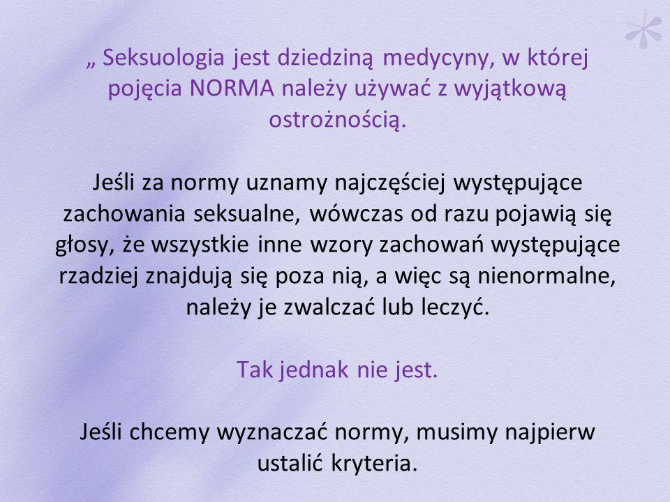 Seksuologia jest dziedziną medycyny, w której pojęcia NORMA należy używać z wyjątkową ostrożnością. Jeśli za normy uznamy najczęściej występujące zach