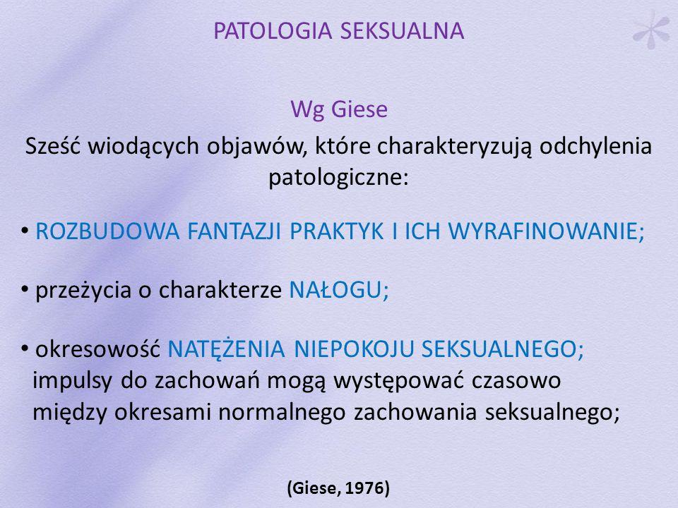 PATOLOGIA SEKSUALNA Wg Giese Sześć wiodących objawów, które charakteryzują odchylenia patologiczne: ROZBUDOWA FANTAZJI PRAKTYK I ICH WYRAFINOWANIE; pr