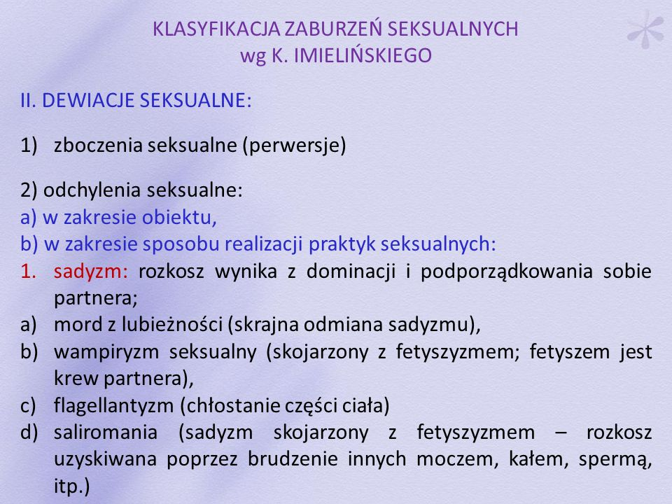 KLASYFIKACJA ZABURZEŃ SEKSUALNYCH wg K. IMIELIŃSKIEGO II. DEWIACJE SEKSUALNE: 1)zboczenia seksualne (perwersje) 2) odchylenia seksualne: a) w zakresie