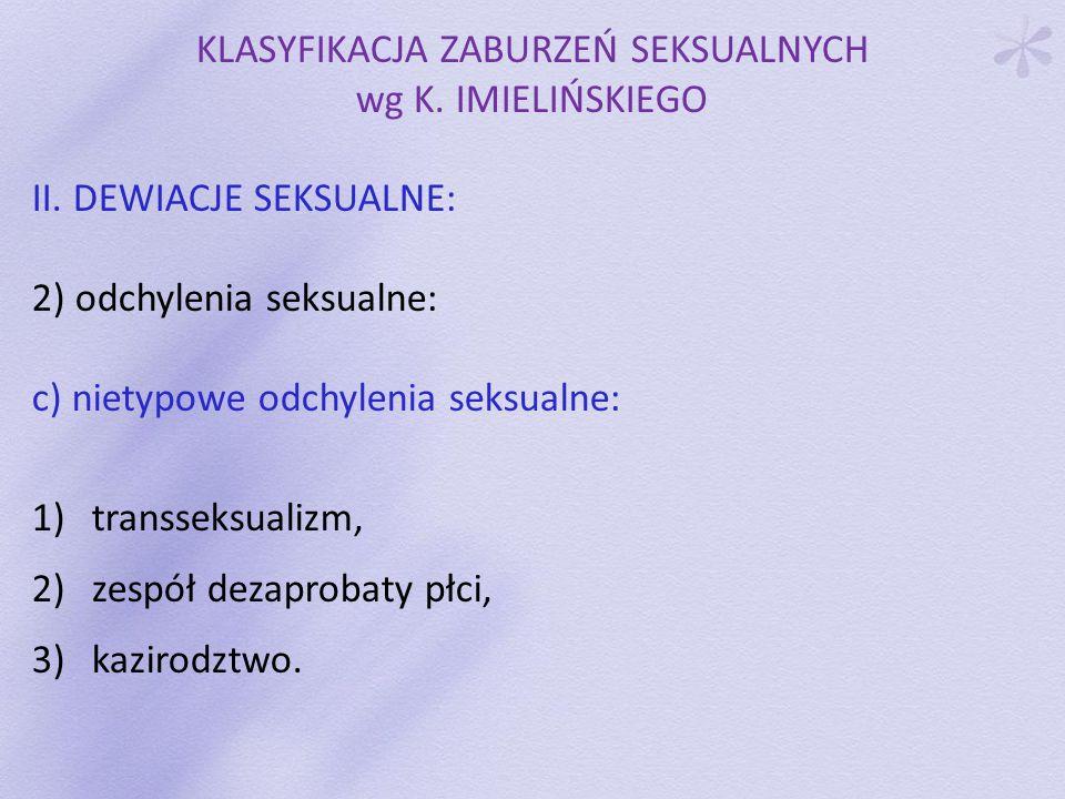 KLASYFIKACJA ZABURZEŃ SEKSUALNYCH wg K. IMIELIŃSKIEGO II. DEWIACJE SEKSUALNE: 2) odchylenia seksualne: c) nietypowe odchylenia seksualne: 1)transseksu