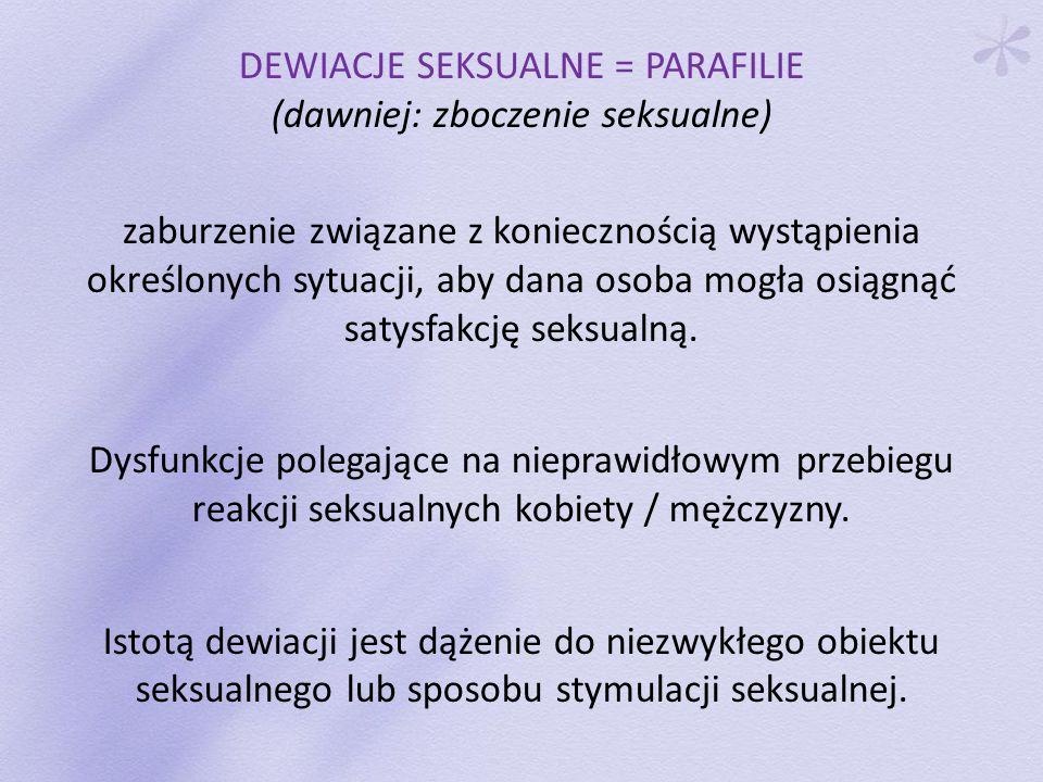 DEWIACJE SEKSUALNE = PARAFILIE (dawniej: zboczenie seksualne) zaburzenie związane z koniecznością wystąpienia określonych sytuacji, aby dana osoba mog