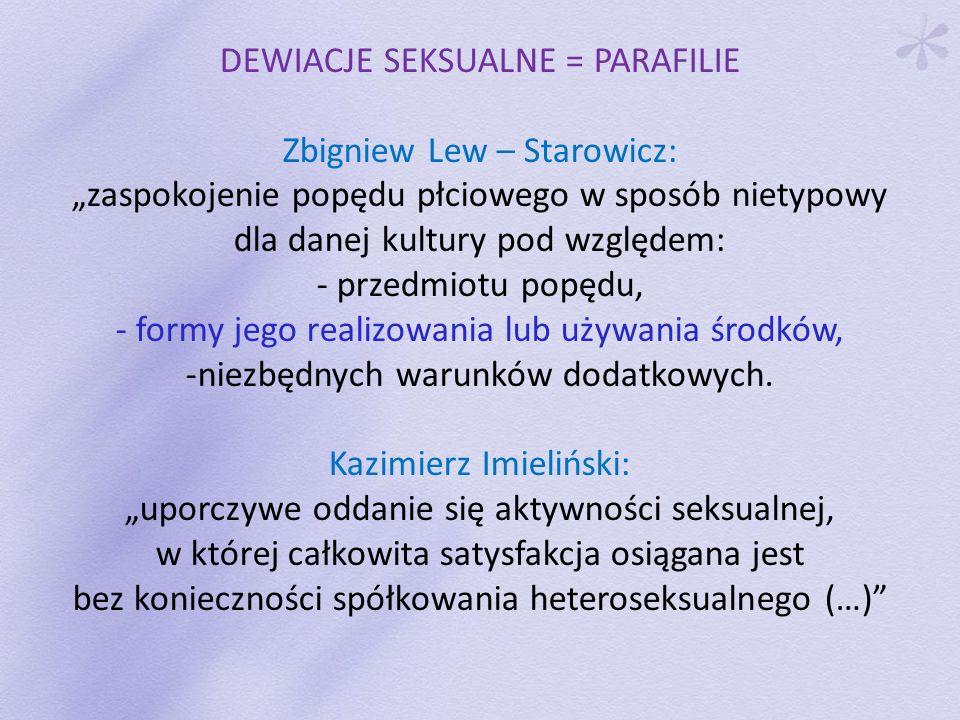 DEWIACJE SEKSUALNE = PARAFILIE Zbigniew Lew – Starowicz: zaspokojenie popędu płciowego w sposób nietypowy dla danej kultury pod względem: - przedmiotu