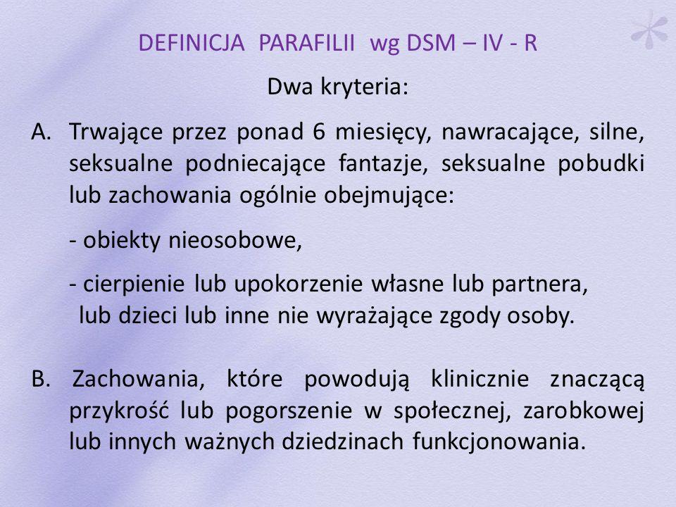 DEFINICJA PARAFILII wg DSM – IV - R Dwa kryteria: A.Trwające przez ponad 6 miesięcy, nawracające, silne, seksualne podniecające fantazje, seksualne po