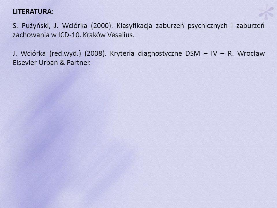 LITERATURA: S. Pużyński, J. Wciórka (2000). Klasyfikacja zaburzeń psychicznych i zaburzeń zachowania w ICD-10. Kraków Vesalius. J. Wciórka (red.wyd.)