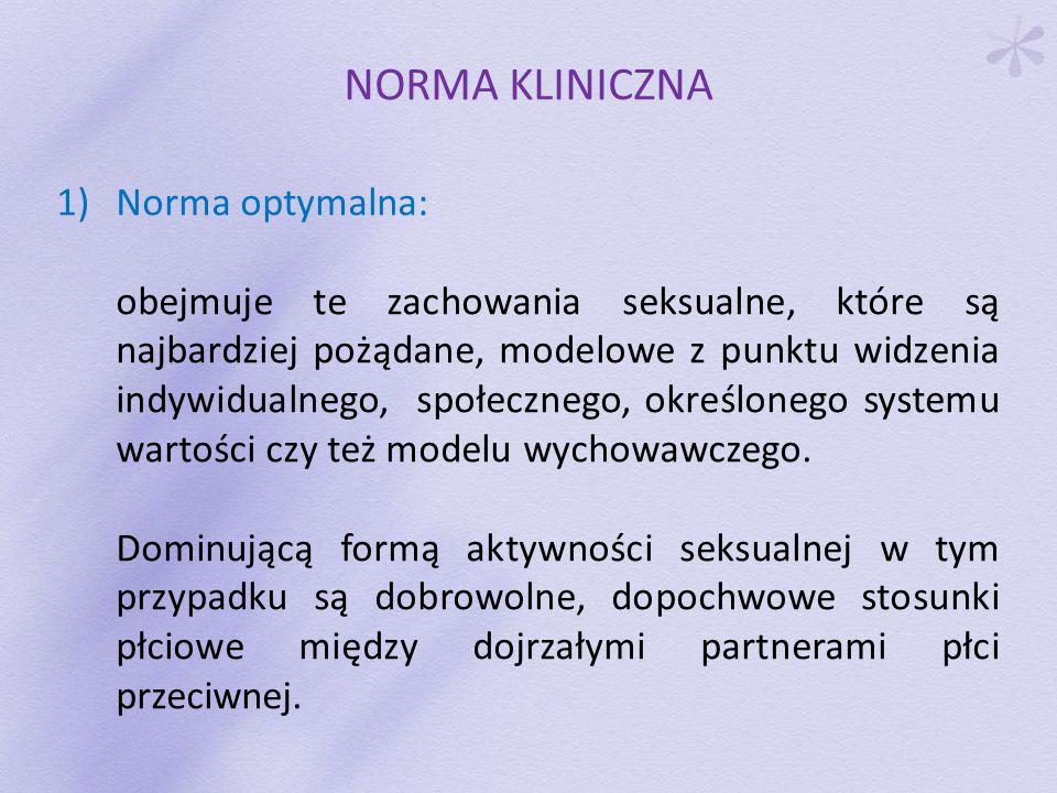 NORMA KLINICZNA 2)Norma akceptowana: zalicza się do niej zachowania seksualne, które nie są optymalne, w niewielkim stopniu naruszają powyższe kryteria, ale nie ograniczają rozwoju osobowego i nie utrudniają nawiązania głębokich więzi międzyludzkich.