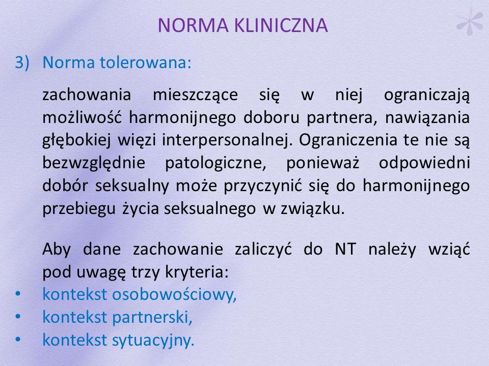 NORMA KLINICZNA 3)Norma tolerowana Trzy kryteria: kontekst osobowościowy: analiza, na ile dana aktywność seksualna nie ogranicza innych form aktywności jednostki; ważne jest ustalenie stopnia dojrzałości poszczególnych sfer osobowości oraz ewentualnej dysharmonii w ich rozwoju; kontekst partnerski: bierze pod uwagę aspekt doboru interpersonalnego, który choć jest znacznie ograniczony, nie wyklucza szansy harmonijnego przebiegu życia seksualnego; kontekst sytuacyjny: uwypukla dodatkowe elementy życia człowieka, jego aktualną sytuację, możliwości i potencjalne warianty zachowań.