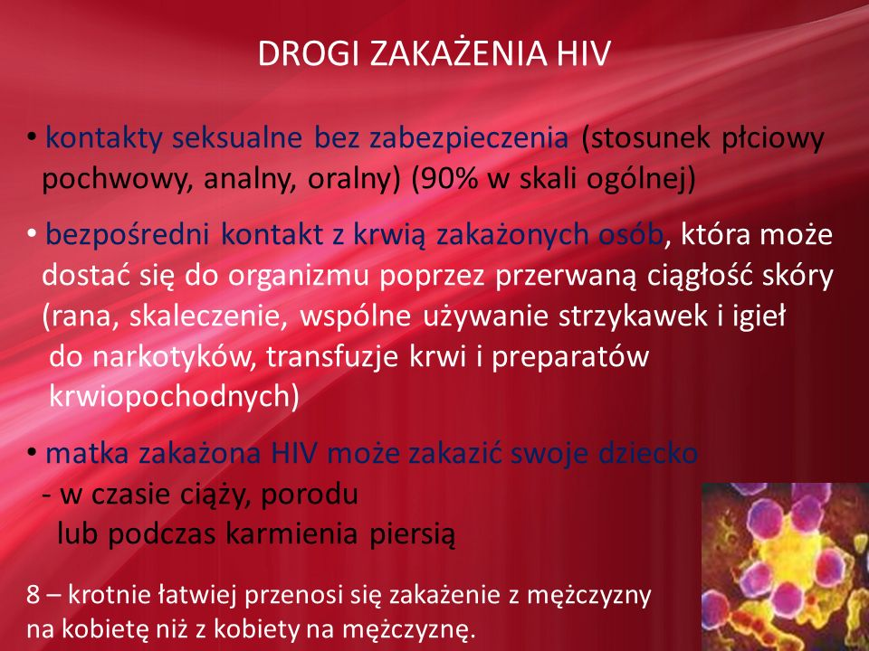 DROGI ZAKAŻENIA HIV kontakty seksualne bez zabezpieczenia (stosunek płciowy pochwowy, analny, oralny) (90% w skali ogólnej) bezpośredni kontakt z krwi