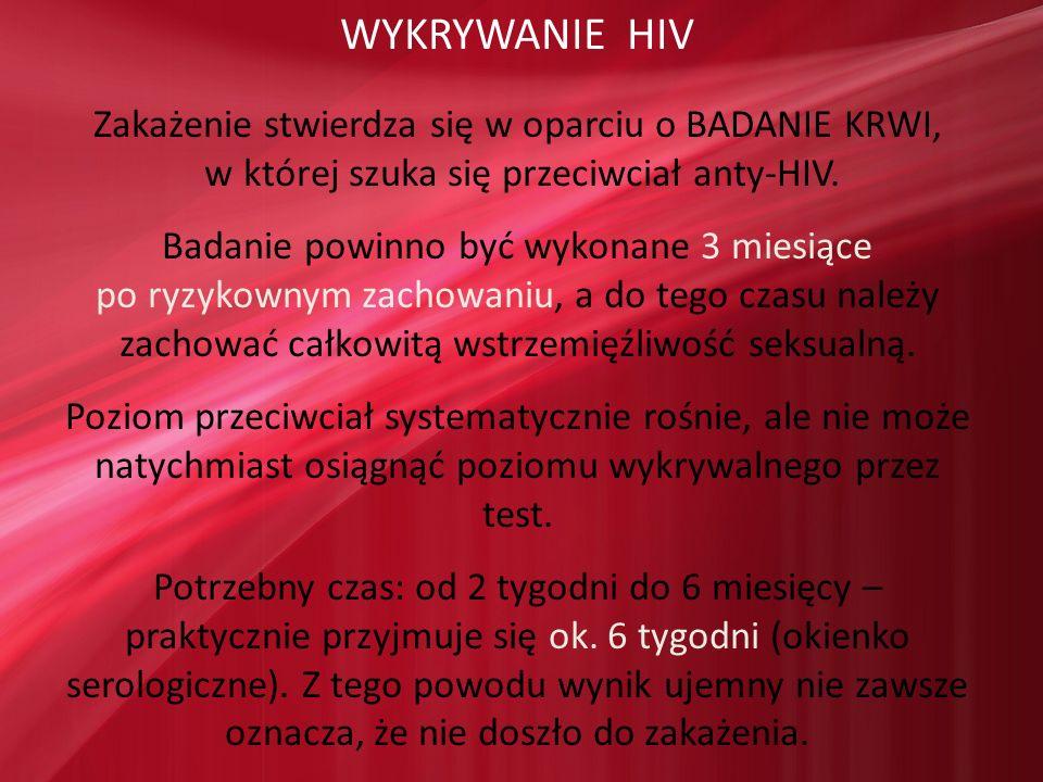 WYKRYWANIE HIV Zakażenie stwierdza się w oparciu o BADANIE KRWI, w której szuka się przeciwciał anty-HIV. Badanie powinno być wykonane 3 miesiące po r