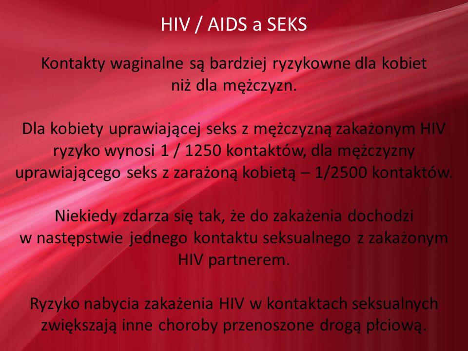 HIV / AIDS a SEKS Kontakty waginalne są bardziej ryzykowne dla kobiet niż dla mężczyzn. Dla kobiety uprawiającej seks z mężczyzną zakażonym HIV ryzyko