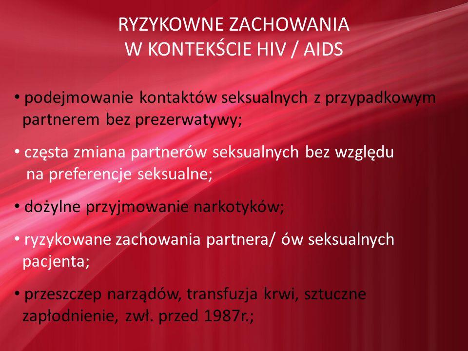 RYZYKOWNE ZACHOWANIA W KONTEKŚCIE HIV / AIDS podejmowanie kontaktów seksualnych z przypadkowym partnerem bez prezerwatywy; częsta zmiana partnerów sek