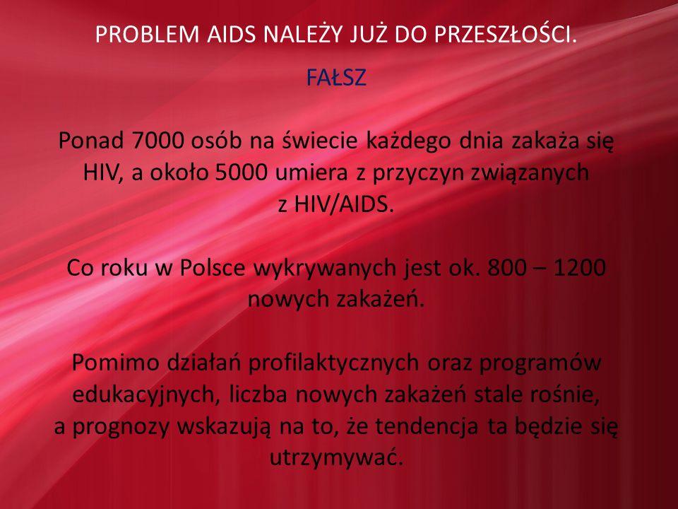 PROBLEM AIDS NALEŻY JUŻ DO PRZESZŁOŚCI. FAŁSZ Ponad 7000 osób na świecie każdego dnia zakaża się HIV, a około 5000 umiera z przyczyn związanych z HIV/