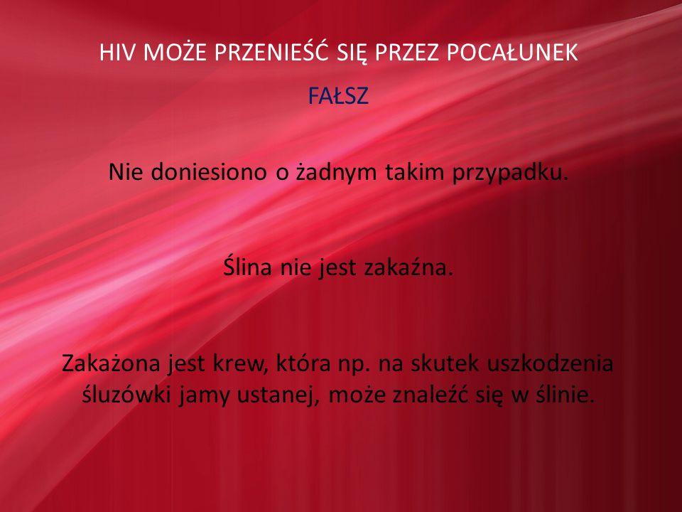 HIV MOŻE PRZENIEŚĆ SIĘ PRZEZ POCAŁUNEK FAŁSZ Nie doniesiono o żadnym takim przypadku. Ślina nie jest zakaźna. Zakażona jest krew, która np. na skutek