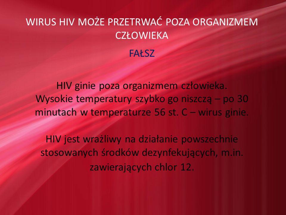 WIRUS HIV MOŻE PRZETRWAĆ POZA ORGANIZMEM CZŁOWIEKA FAŁSZ HIV ginie poza organizmem człowieka. Wysokie temperatury szybko go niszczą – po 30 minutach w