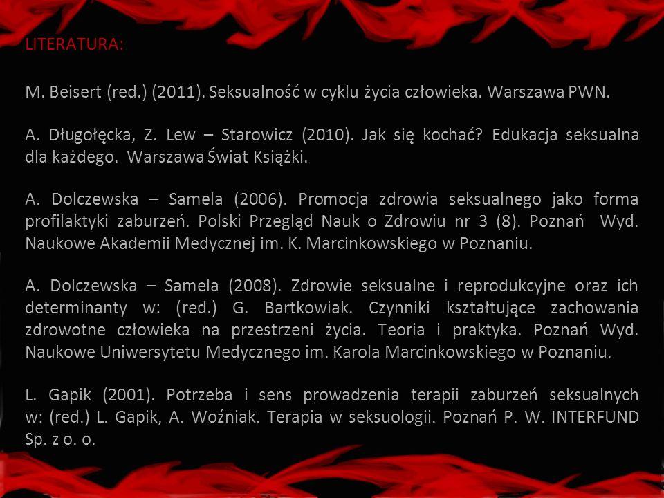 LITERATURA: M. Beisert (red.) (2011). Seksualność w cyklu życia człowieka. Warszawa PWN. A. Długołęcka, Z. Lew – Starowicz (2010). Jak się kochać? Edu