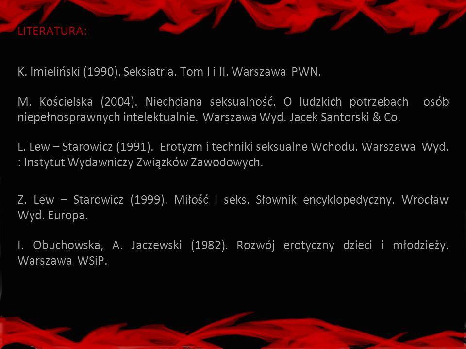 LITERATURA: K. Imieliński (1990). Seksiatria. Tom I i II. Warszawa PWN. M. Kościelska (2004). Niechciana seksualność. O ludzkich potrzebach osób niepe