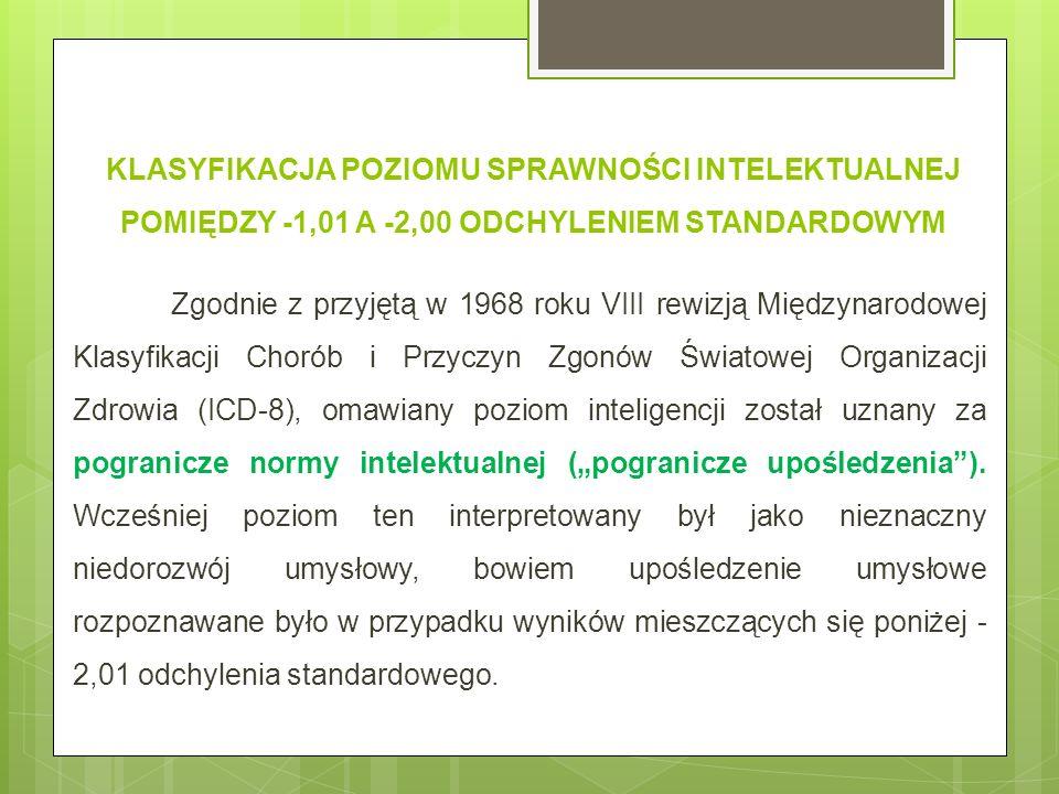 KLASYFIKACJA POZIOMU SPRAWNOŚCI INTELEKTUALNEJ POMIĘDZY -1,01 A -2,00 ODCHYLENIEM STANDARDOWYM Zgodnie z przyjętą w 1968 roku VIII rewizją Międzynarodowej Klasyfikacji Chorób i Przyczyn Zgonów Światowej Organizacji Zdrowia (ICD-8), omawiany poziom inteligencji został uznany za pogranicze normy intelektualnej (pogranicze upośledzenia).