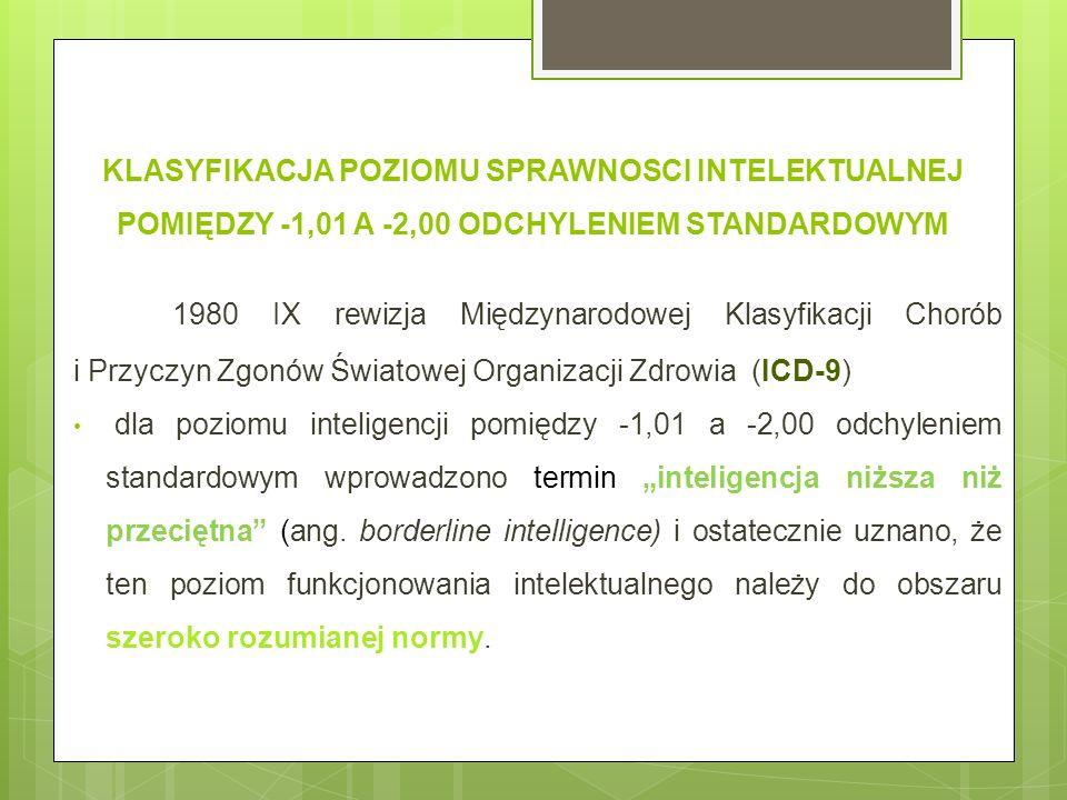 KLASYFIKACJA POZIOMU SPRAWNOSCI INTELEKTUALNEJ POMIĘDZY -1,01 A -2,00 ODCHYLENIEM STANDARDOWYM 1980 IX rewizja Międzynarodowej Klasyfikacji Chorób i Przyczyn Zgonów Światowej Organizacji Zdrowia (ICD-9) dla poziomu inteligencji pomiędzy -1,01 a -2,00 odchyleniem standardowym wprowadzono termin inteligencja niższa niż przeciętna (ang.