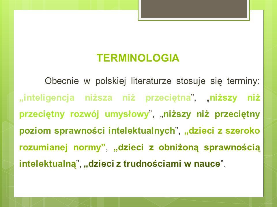 TERMINOLOGIA Obecnie w polskiej literaturze stosuje się terminy: inteligencja niższa niż przeciętna, niższy niż przeciętny rozwój umysłowy, niższy niż przeciętny poziom sprawności intelektualnych, dzieci z szeroko rozumianej normy, dzieci z obniżoną sprawnością intelektualną, dzieci z trudnościami w nauce.