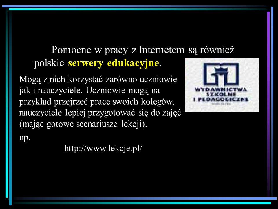 Pomocne w pracy z Internetem są również polskie serwery edukacyjne. Mogą z nich korzystać zarówno uczniowie jak i nauczyciele. Uczniowie mogą na przyk
