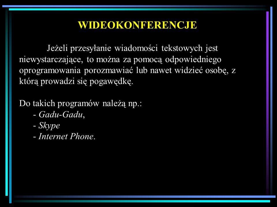 WIDEOKONFERENCJE Jeżeli przesyłanie wiadomości tekstowych jest niewystarczające, to można za pomocą odpowiedniego oprogramowania porozmawiać lub nawet widzieć osobę, z którą prowadzi się pogawędkę.
