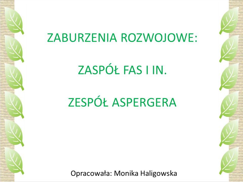 ZABURZENIA ROZWOJOWE: ZASPÓŁ FAS I IN. ZESPÓŁ ASPERGERA Opracowała: Monika Haligowska