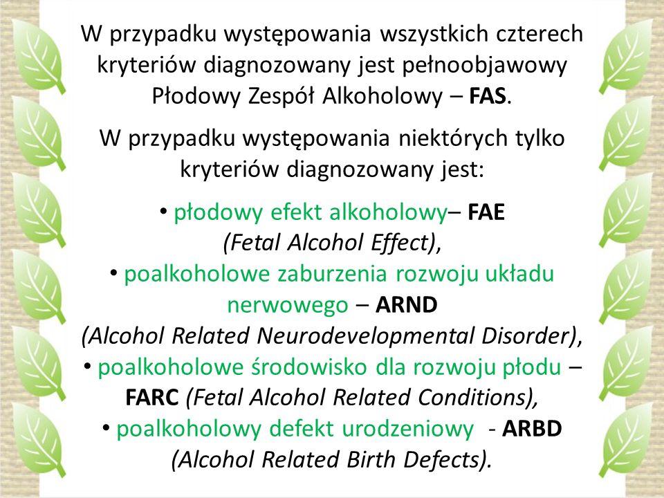 W przypadku występowania wszystkich czterech kryteriów diagnozowany jest pełnoobjawowy Płodowy Zespół Alkoholowy – FAS. W przypadku występowania niekt