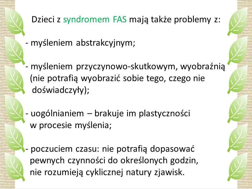 Dzieci z syndromem FAS mają także problemy z: - myśleniem abstrakcyjnym; - myśleniem przyczynowo-skutkowym, wyobraźnią (nie potrafią wyobrazić sobie t