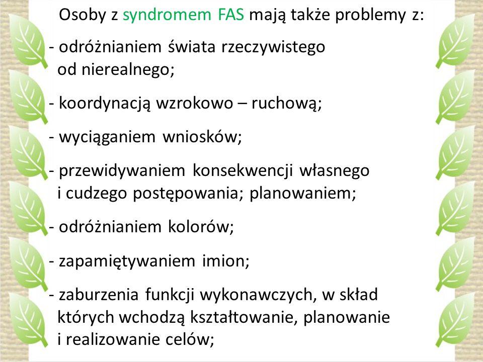 Osoby z syndromem FAS mają także problemy z: - odróżnianiem świata rzeczywistego od nierealnego; - koordynacją wzrokowo – ruchową; - wyciąganiem wnios